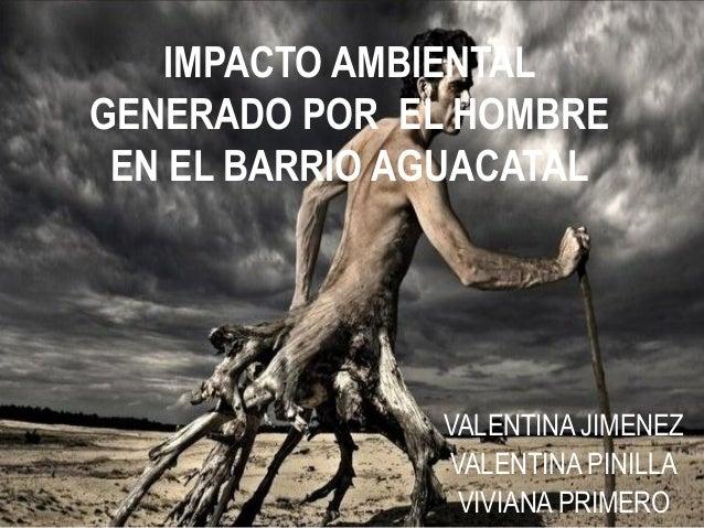 IMPACTO AMBIENTAL GENERADO POR EL HOMBRE EN EL BARRIO AGUACATAL VALENTINA JIMENEZ VALENTINA PINILLA VIVIANA PRIMERO