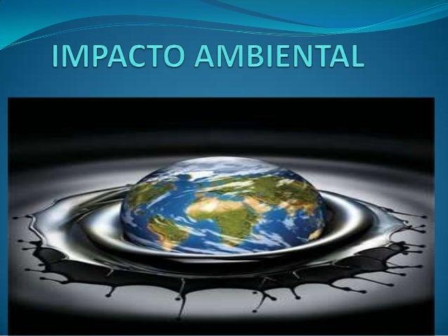 Definición:  Es el efecto que produce una acción sobre el medio ambiente en sus  distintos aspectos.