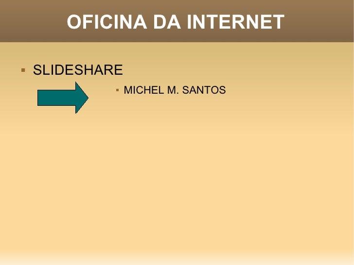 OFICINA DA INTERNET <ul><li>SLIDESHARE </li></ul><ul><ul><ul><ul><ul><ul><ul><li>MICHEL M. SANTOS </li></ul></ul></ul></ul...