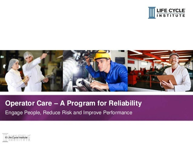 1© Life Cycle Institute© Life Cycle Institute Operator Care – A Program for Reliability Engage People, Reduce Risk and Imp...