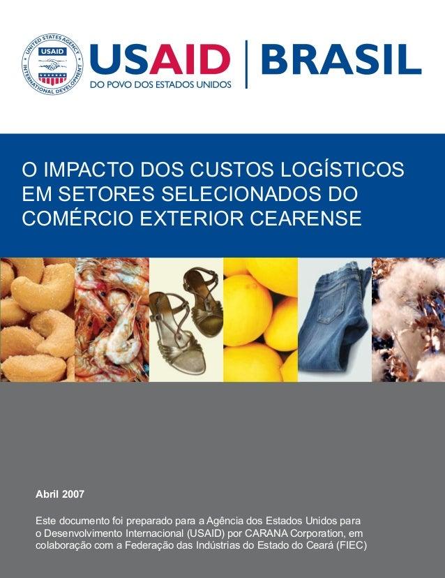 O IMPACTO DOS CUSTOS LOGÍSTICOS EM SETORES SELECIONADOS DO COMÉRCIO EXTERIOR CEARENSE Abril 2007 Este documento foi prepar...