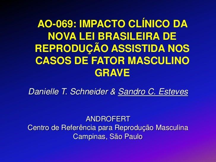 AO-069: IMPACTO CLÍNICO DA    NOVA LEI BRASILEIRA DE  REPRODUÇÃO ASSISTIDA NOS  CASOS DE FATOR MASCULINO             GRAVE...