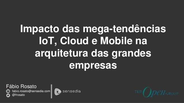 Fábio Rosato fabio.rosato@sensedia.com @frosato Impacto das mega-tendências IoT, Cloud e Mobile na arquitetura das grandes...