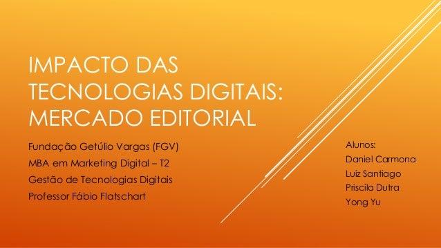 IMPACTO DAS TECNOLOGIAS DIGITAIS: MERCADO EDITORIAL Fundação Getúlio Vargas (FGV) MBA em Marketing Digital – T2 Gestão de ...