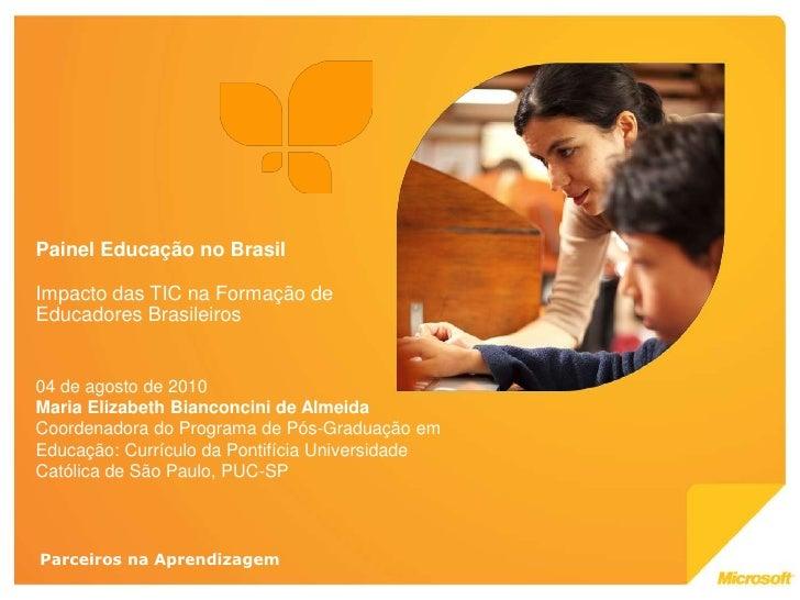 Painel Educação no Brasil  Impacto das TIC na Formação de Educadores Brasileiros   04 de agosto de 2010 Maria Elizabeth Bi...