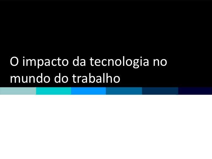 O impacto da tecnologia nomundo do trabalho