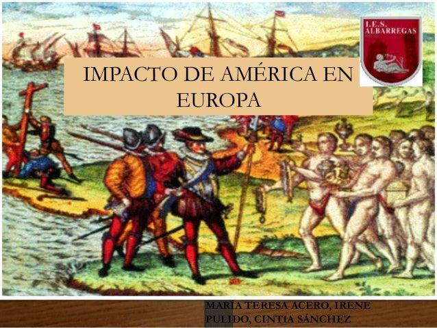 IMPACTO DE AMÉRICA EN EUROPA MARÍA TERESA ACERO, IRENE PULIDO, CINTIA SÁNCHEZ