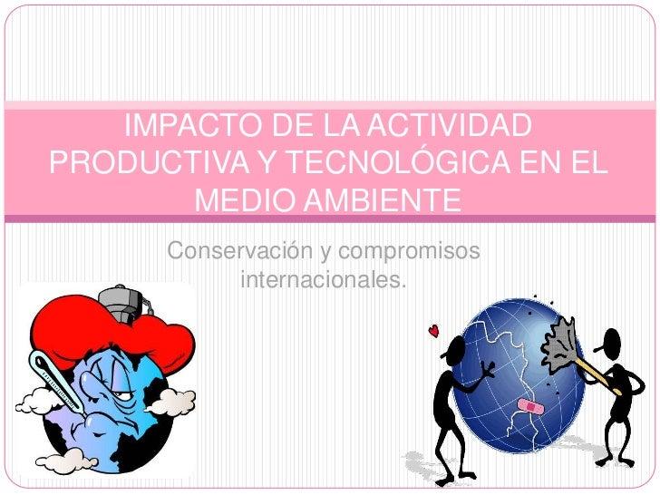 IMPACTO DE LA ACTIVIDADPRODUCTIVA Y TECNOLÓGICA EN EL       MEDIO AMBIENTE      Conservación y compromisos           inter...