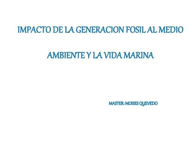 IMPACTO DE LA GENERACION FOSIL AL MEDIO AMBIENTE Y LA VIDA MARINA MASTER:MOISESQUEVEDO