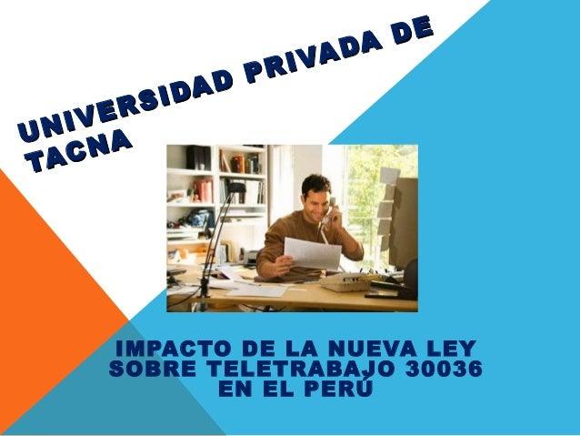 UNIVERSIDAD PRIVADA DE UNIVERSIDAD PRIVADA DE TACNA TACNA IMPACTO DE LA NUEVA LEY SOBRE TELETRABAJO 30036 EN EL PERÚ