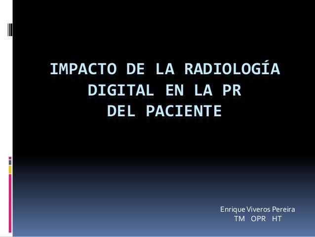 IMPACTO DE LA RADIOLOGÍA DIGITAL EN LA PR DEL PACIENTE EnriqueViveros Pereira TM OPR HT
