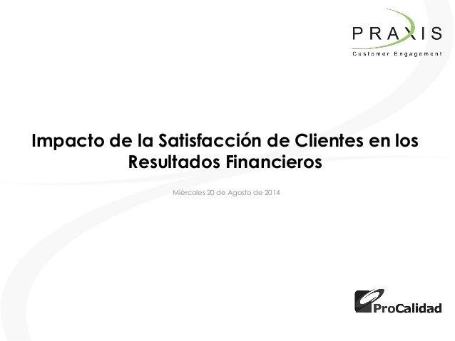 Impacto de la Satisfacción de Clientes en los Resultados Financieros  Miércoles 20 de Agosto de 2014
