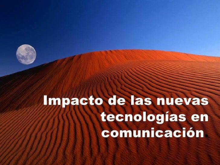 Impacto de las nuevas tecnologías en comunicación .