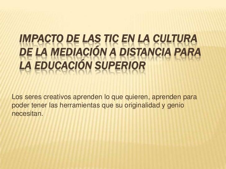 IMPACTO DE LAS TIC EN LA CULTURA  DE LA MEDIACIÓN A DISTANCIA PARA  LA EDUCACIÓN SUPERIORLos seres creativos aprenden lo q...