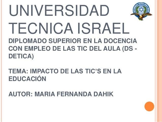 UNIVERSIDAD TECNICA ISRAEL DIPLOMADO SUPERIOR EN LA DOCENCIA CON EMPLEO DE LAS TIC DEL AULA (DS - DETICA) TEMA: IMPACTO DE...