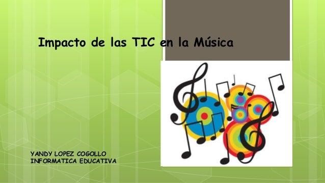 Impacto de las TIC en la MúsicaYANDY LOPEZ COGOLLOINFORMATICA EDUCATIVA