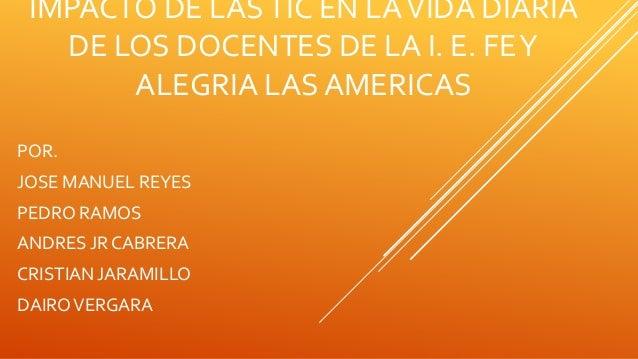 IMPACTO DE LASTIC EN LAVIDA DIARIA DE LOS DOCENTES DE LA I. E. FEY ALEGRIA LAS AMERICAS POR. JOSE MANUEL REYES PEDRO RAMOS...
