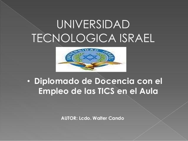 UNIVERSIDAD TECNOLOGICA ISRAEL • Diplomado de Docencia con el Empleo de las TICS en el Aula AUTOR: Lcdo. Walter Cando