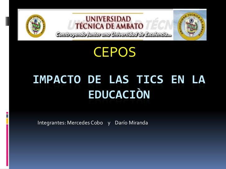 CEPOSIMPACTO DE LAS TICS EN LA        EDUCACIÒNIntegrantes: Mercedes Cobo y Darío Miranda