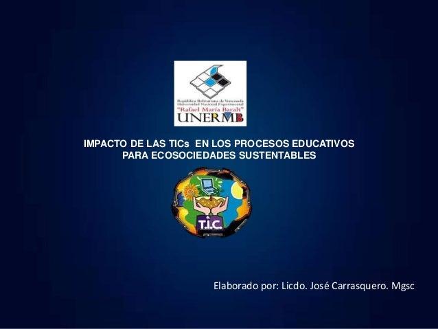 IMPACTO DE LAS TICs EN LOS PROCESOS EDUCATIVOS PARA ECOSOCIEDADES SUSTENTABLES Elaborado por: Licdo. José Carrasquero. Mgsc