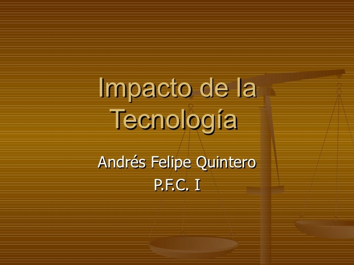 Impacto de la Tecnología  Andrés Felipe Quintero P.F.C. I