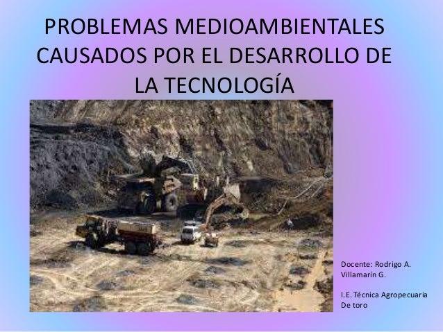 PROBLEMAS MEDIOAMBIENTALES  CAUSADOS POR EL DESARROLLO DE  LA TECNOLOGÍA  Docente: Rodrigo A.  Villamarín G.  I.E. Técnica...