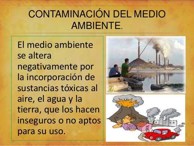 CONTAMINACIÓN DEL MEDIO  AMBIENTE.  El medio ambiente  se altera  negativamente por  la incorporación de  sustancias tóxic...