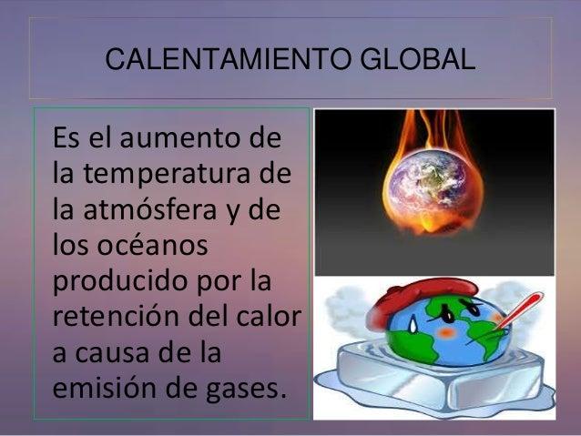 CALENTAMIENTO GLOBAL  Es el aumento de  la temperatura de  la atmósfera y de  los océanos  producido por la  retención del...