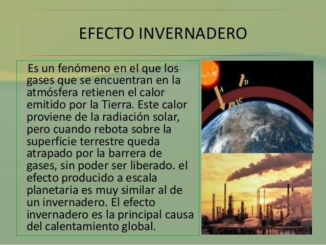 EFECTO INVERNADERO  Es un fenómeno en el que los  gases que se encuentran en la  atmósfera retienen el calor  emitido por ...