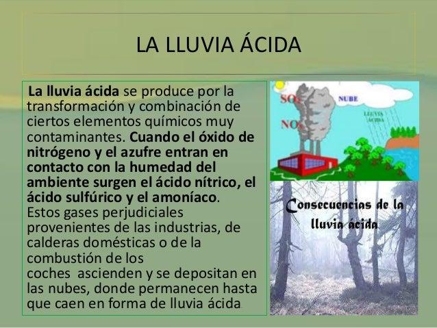 LA LLUVIA ÁCIDA  La lluvia ácida se produce por la  transformación y combinación de  ciertos elementos químicos muy  conta...