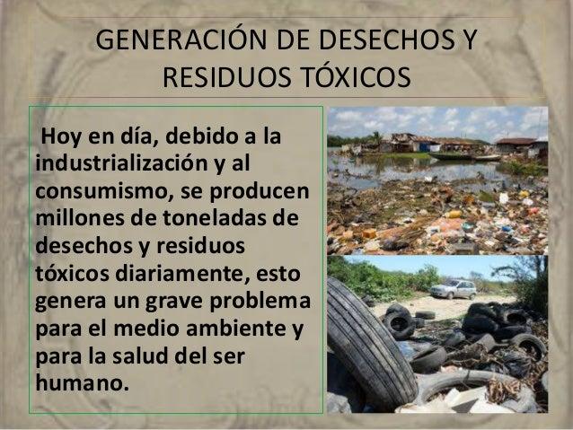 GENERACIÓN DE DESECHOS Y  RESIDUOS TÓXICOS  Hoy en día, debido a la  industrialización y al  consumismo, se producen  mill...