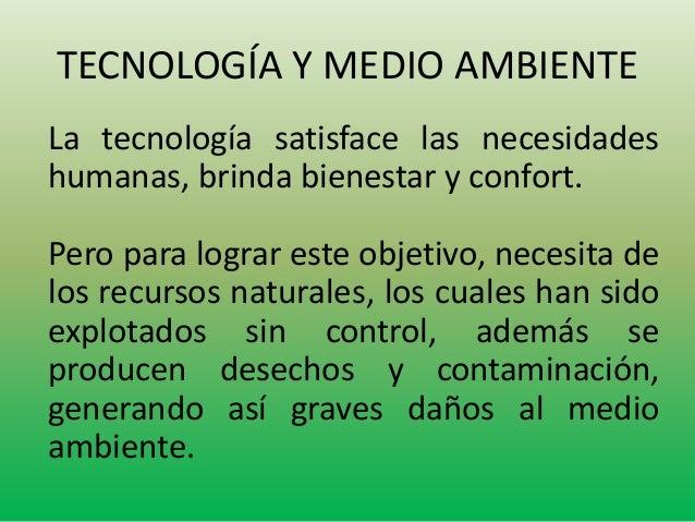 TECNOLOGÍA Y MEDIO AMBIENTE  La tecnología satisface las necesidades  humanas, brinda bienestar y confort.  Pero para logr...