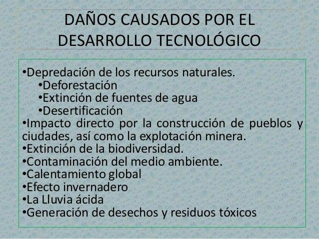 DAÑOS CAUSADOS POR EL  DESARROLLO TECNOLÓGICO  •Depredación de los recursos naturales.  •Deforestación  •Extinción de fuen...