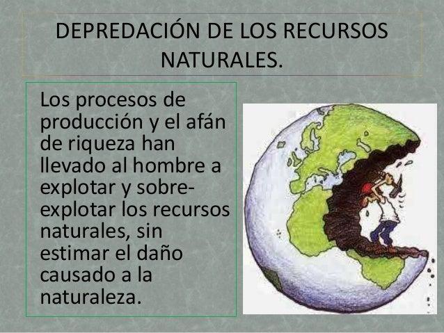 DEPREDACIÓN DE LOS RECURSOS  NATURALES.  Los procesos de  producción y el afán  de riqueza han  llevado al hombre a  explo...