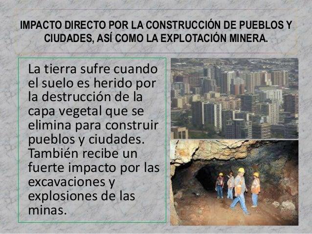 IMPACTO DIRECTO POR LA CONSTRUCCIÓN DE PUEBLOS Y  CIUDADES, ASÍ COMO LA EXPLOTACIÓN MINERA.  La tierra sufre cuando  el su...