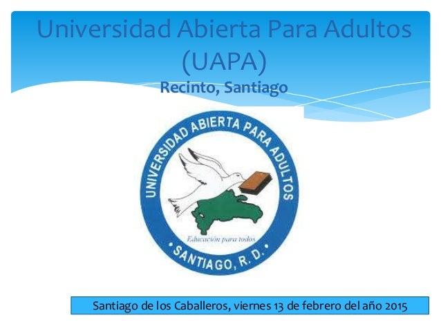 Universidad Abierta Para Adultos (UAPA) Recinto, Santiago Santiago de los Caballeros, viernes 13 de febrero del año 2015