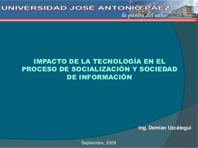 IMPACTO DE LA TECNOLOGÍA EN EL PROCESO DE SOCIALIZACIÓN Y SOCIEDAD DE INFORMACIÓN Ing. Demian Uzcátegui Septiembre, 2009