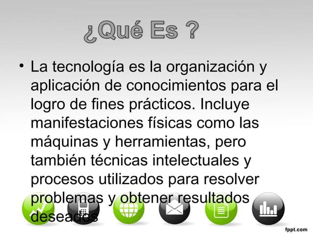 • La tecnología es la organización y  aplicación de conocimientos para el  logro de fines prácticos. Incluye  manifestacio...