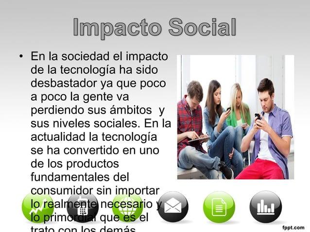 • En la sociedad el impacto  de la tecnología ha sido  desbastador ya que poco  a poco la gente va  perdiendo sus ámbitos ...