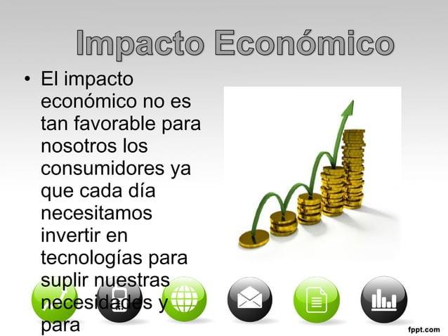 • El impacto  económico no es  tan favorable para  nosotros los  consumidores ya  que cada día  necesitamos  invertir en  ...