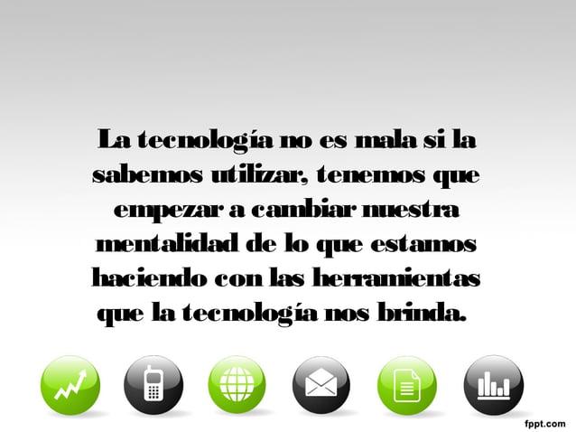 La tecnología no es mala si la  sabemos utilizar, tenemos que  empezar a cambiar nuestra  mentalidad de lo que estamos  ha...