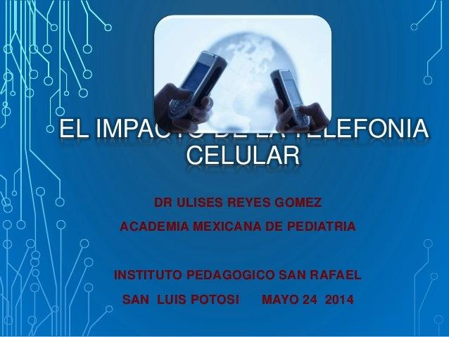 EL IMPACTO DE LA TELEFONIA CELULAR DR ULISES REYES GOMEZ ACADEMIA MEXICANA DE PEDIATRIA INSTITUTO PEDAGOGICO SAN RAFAEL SA...