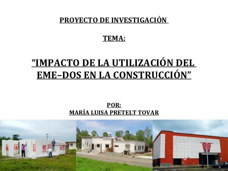 """PROYECTO DE INVESTIGACIÓN  TEMA: """" IMPACTO DE LA UTILIZACIÓN DEL  EME–DOS EN LA CONSTRUCCIÓN"""" POR: MARÍA LUISA PRETELT TOVAR"""