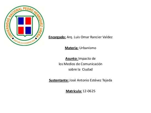 Encargado: Arq. Luis Omar Rancier Valdez Materia: Urbanismo Asunto: Impacto de los Medios de Comunicación sobre la Ciudad ...