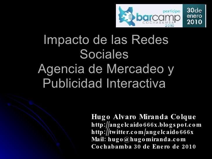 Impacto de las Redes Sociales  Agencia de Mercadeo y Publicidad Interactiva  Hugo Alvaro Miranda Colque http://angelcaido6...