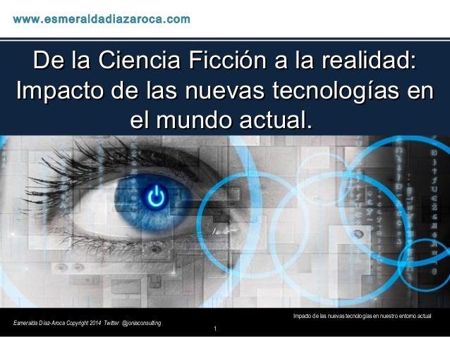 1 Impacto de las nuevas tecnologías en nuestro entorno actual www.esmeraldadiazaroca.com Esmeralda Díaz-Aroca Copyright 20...