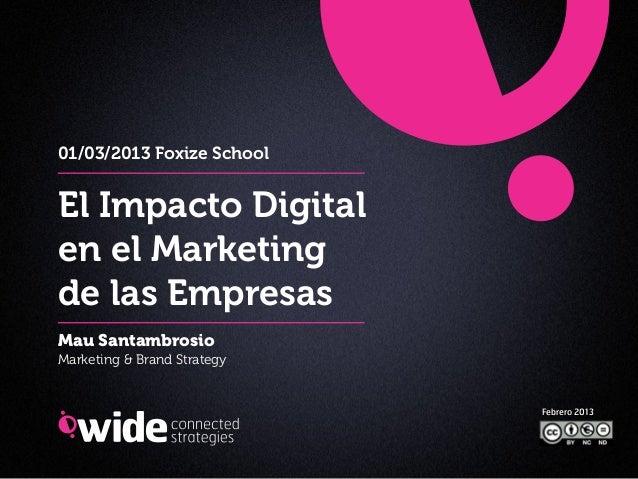 01/03/2013 Foxize SchoolEl Impacto Digitalen el Marketingde las EmpresasMau SantambrosioMarketing & Brand Strategy        ...