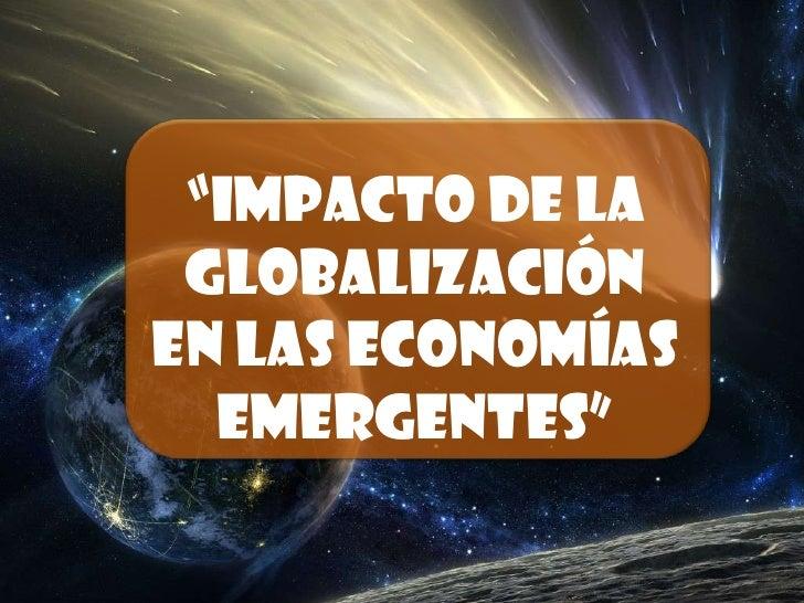 """""""Impacto de la Globalización en las economías emergentes""""<br />"""