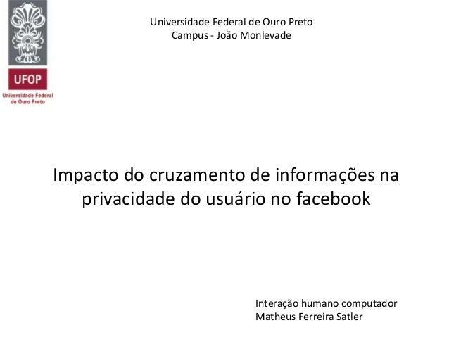 Impacto do cruzamento de informações na privacidade do usuário no facebook Universidade Federal de Ouro Preto Campus - Joã...