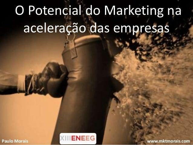 O Potencial do Marketing na      aceleração das empresasPaulo Morais              www.mktmorais.com